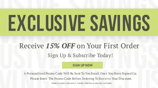 Exclusive savings receive 15%  on Your FIrst Order. Sign UP and Subscribe today!